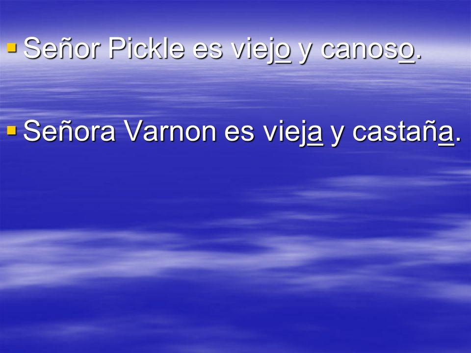 Señor Pickle es viejo y canoso. Señora Varnon es vieja y castaña.