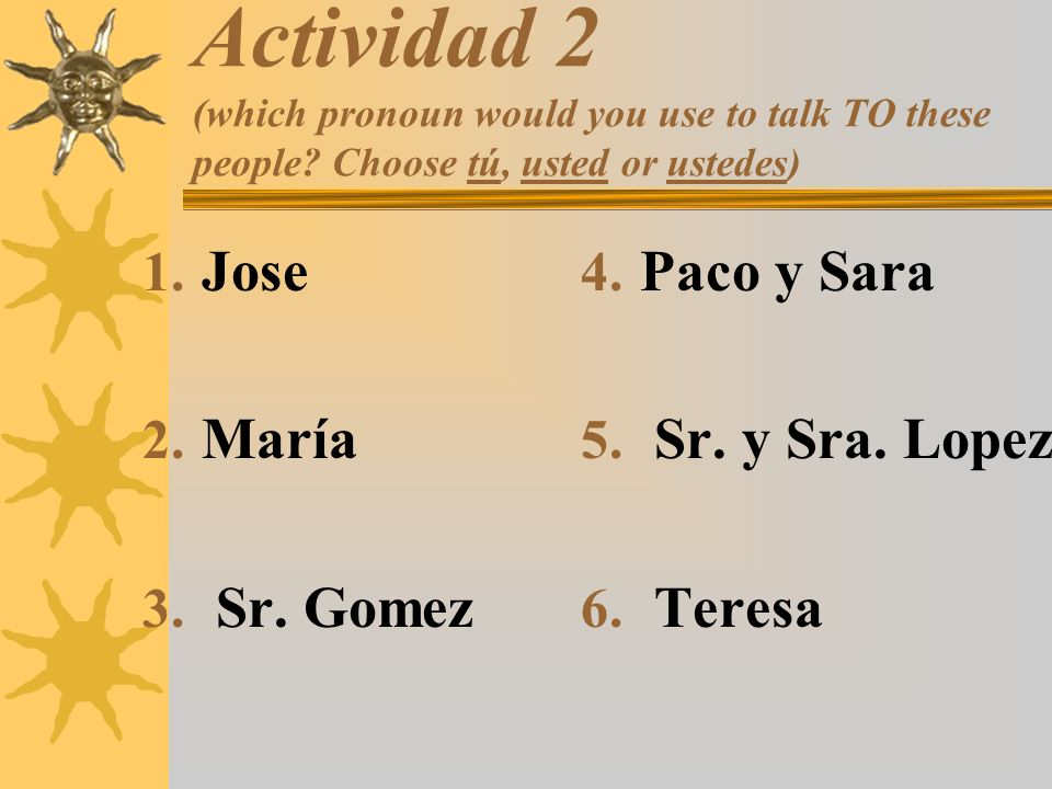 Actividad 2 (which pronoun would you use to talk TO these people? Choose tú, usted or ustedes) 1. Jose 2. María 3. Sr. Gomez 4. Paco y Sara 5. Sr. y S