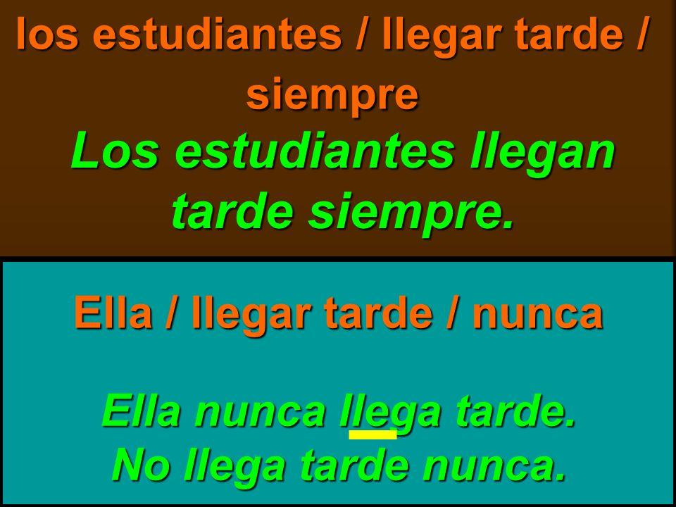 skb: 9/09 los estudiantes / llegar tarde / siempre Los estudiantes llegan tarde siempre. Ella nunca llega tarde. No llega tarde nunca. Ella / llegar t