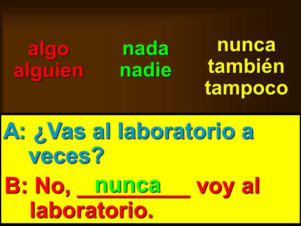 skb: 9/09 algo alguien nada nadie nunca también tampoco A: ¿Vas al laboratorio a veces? veces? B: No, _________ voy al laboratorio. laboratorio. nunca