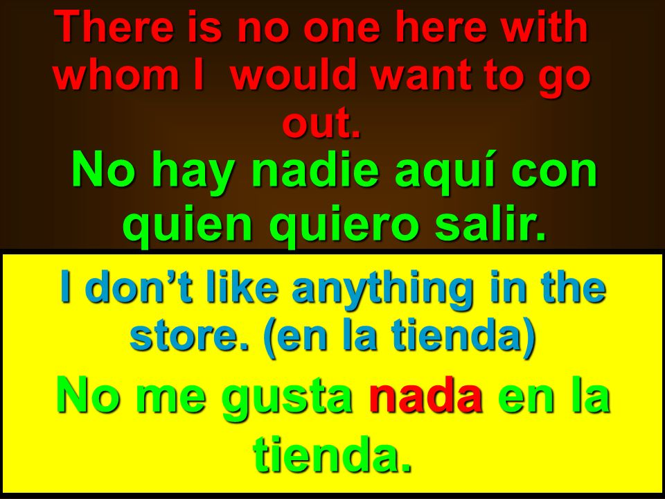 skb: 9/09 I dont like anything in the store. (en la tienda) No me gusta nada en la tienda. There is no one here with whom I would want to go out. No h