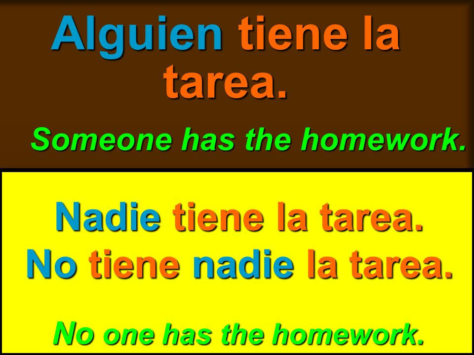 skb: 9/09 Alguien tiene la tarea. Someone has the homework. No one has the homework. Nadie tiene la tarea. No tiene nadie la tarea.