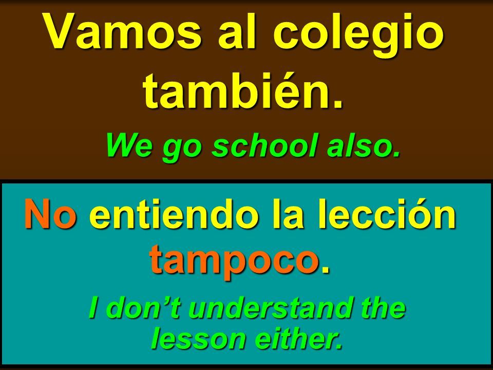 skb: 9/09 Vamos al colegio también. We go school also. No entiendo la lección tampoco. I dont understand the lesson either.