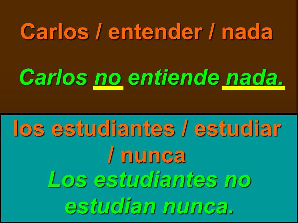 skb: 9/09 Carlos / entender / nada Carlos no entiende nada. Los estudiantes no estudian nunca. los estudiantes / estudiar / nunca