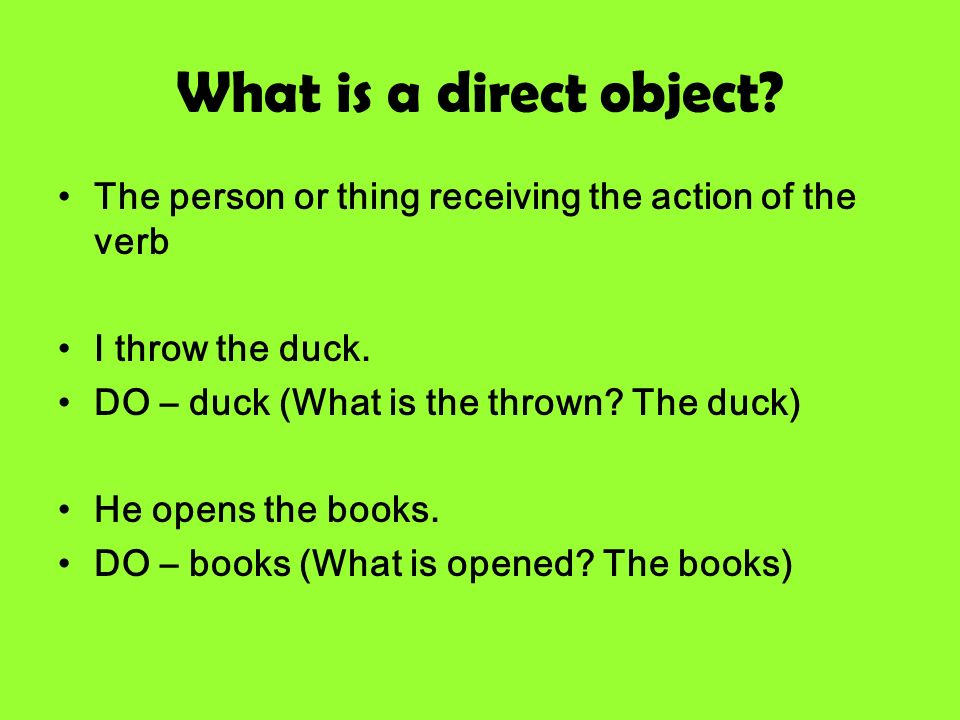 What is a direct object? The person or thing receiving the action of the verb I throw the duck. DO – duck (What is the thrown? The duck) He opens the