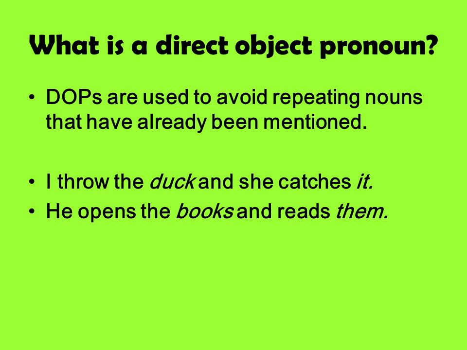 What is a direct object pronoun? DOPs are used to avoid repeating nouns that have already been mentioned. I throw the duck and she catches it. He open