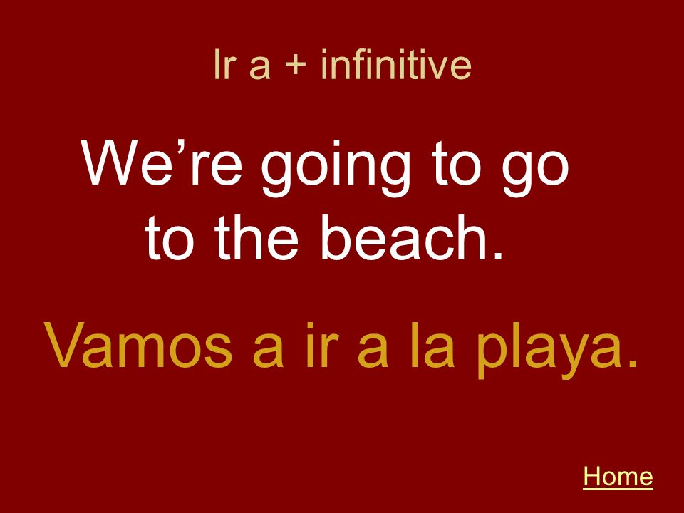 Home Vamos a ir a la playa. Were going to go to the beach. Ir a + infinitive