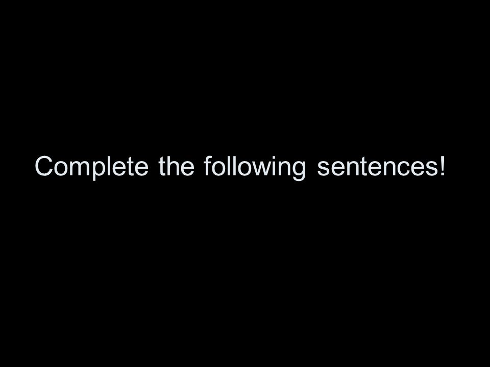 Complete the following sentences!