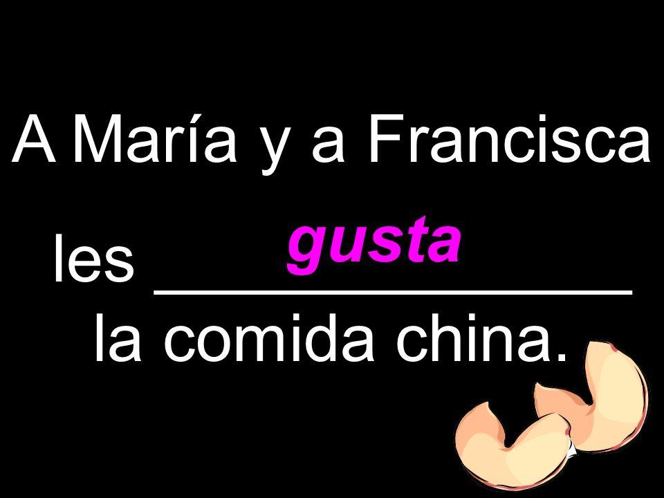 A María y a Francisca les _____________ la comida china. gusta