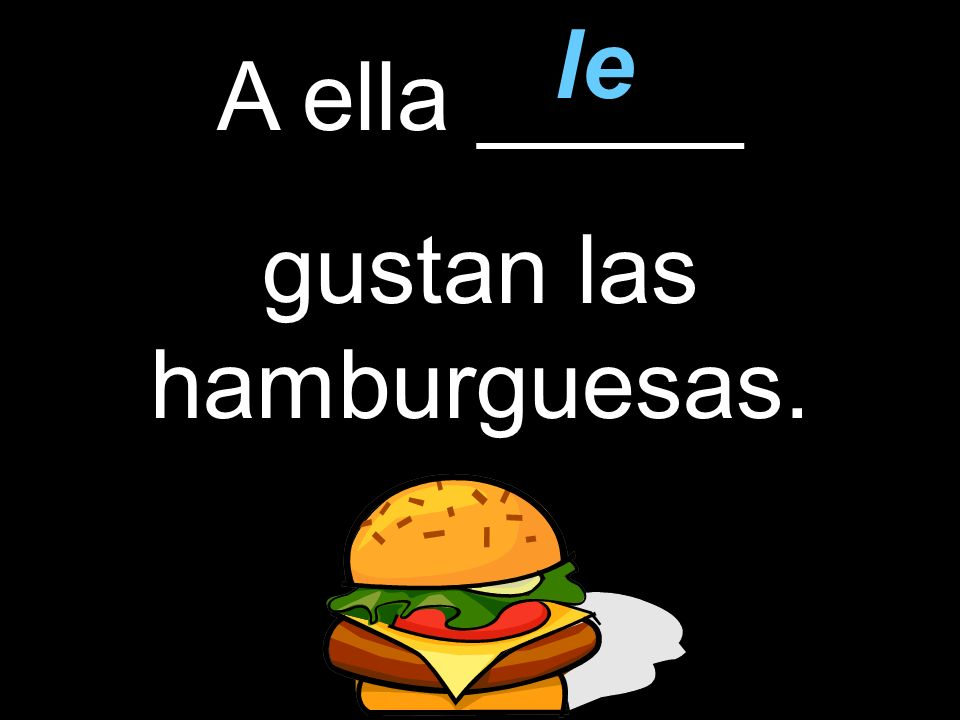 A ella _____ gustan las hamburguesas. le