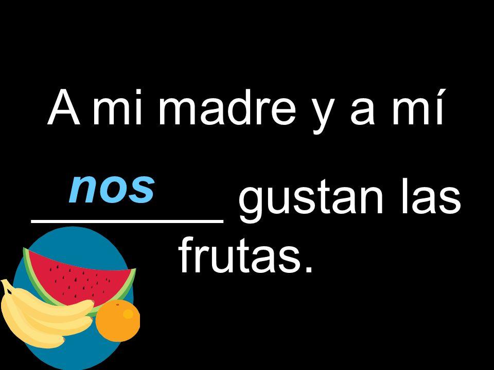 A mi madre y a mí _______ gustan las frutas. nos