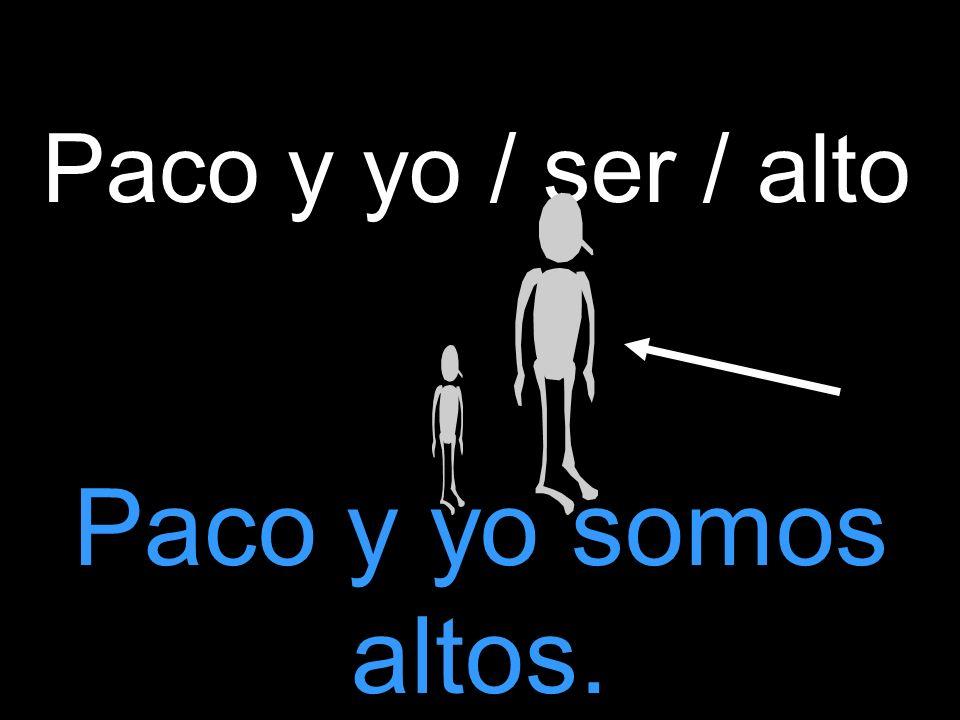 Paco y yo / ser / alto Paco y yo somos altos.