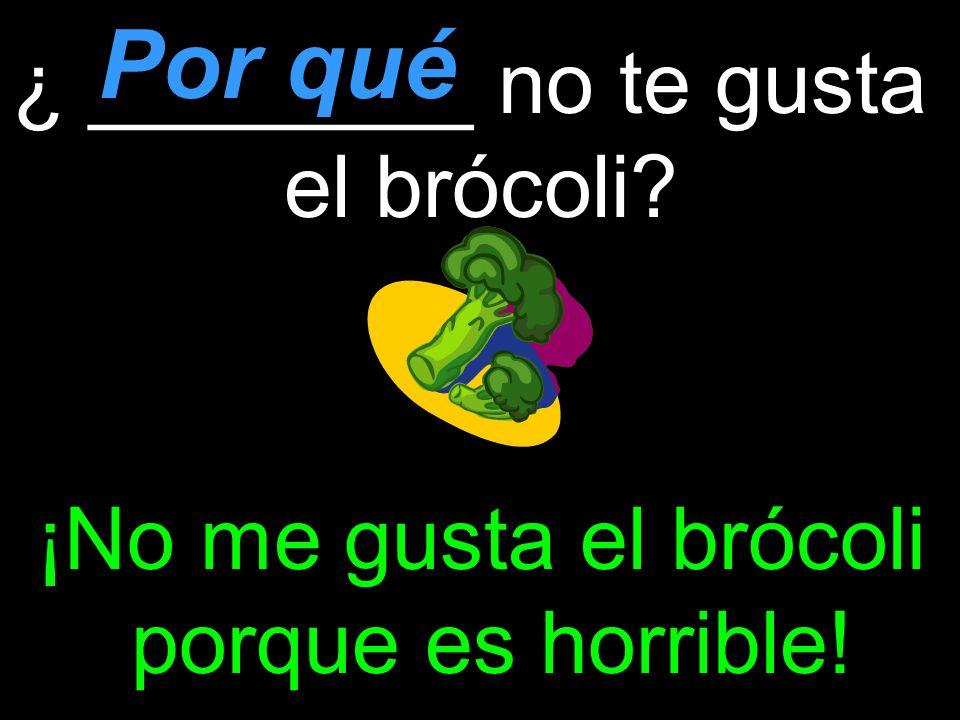 ¿ ________ no te gusta el brócoli ¡No me gusta el brócoli porque es horrible! Por qué