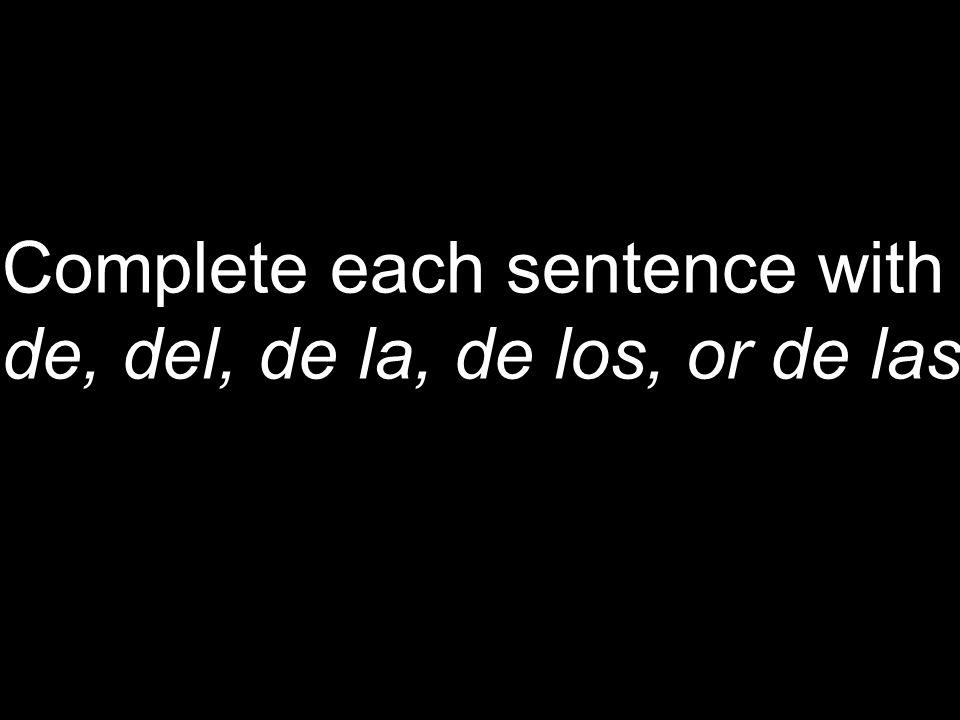 Complete each sentence with de, del, de la, de los, or de las