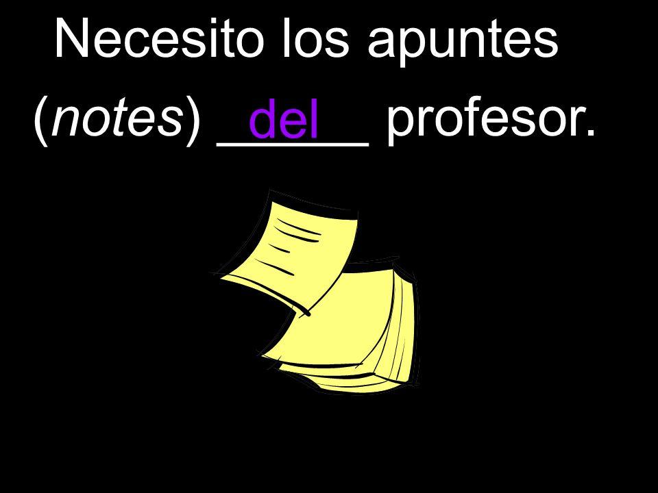 Necesito los apuntes (notes) _____ profesor. del