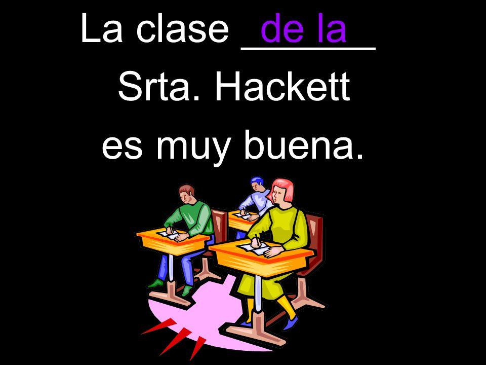 La clase ______ Srta. Hackett es muy buena. de la