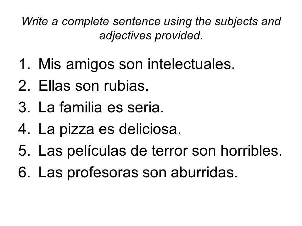 Write a complete sentence using the subjects and adjectives provided. 1.Mis amigos son intelectuales. 2.Ellas son rubias. 3.La familia es seria. 4.La