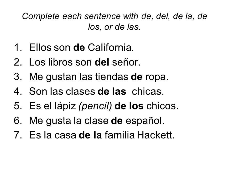 Complete each sentence with de, del, de la, de los, or de las. 1.Ellos son de California. 2.Los libros son del señor. 3.Me gustan las tiendas de ropa.