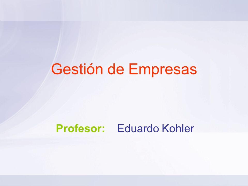 Gestión de Empresas Profesor: Eduardo Kohler
