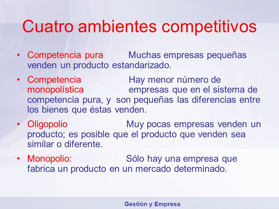 Cuatro ambientes competitivos Competencia puraMuchas empresas pequeñas venden un producto estandarizado. Competencia Hay menor número de monopolística