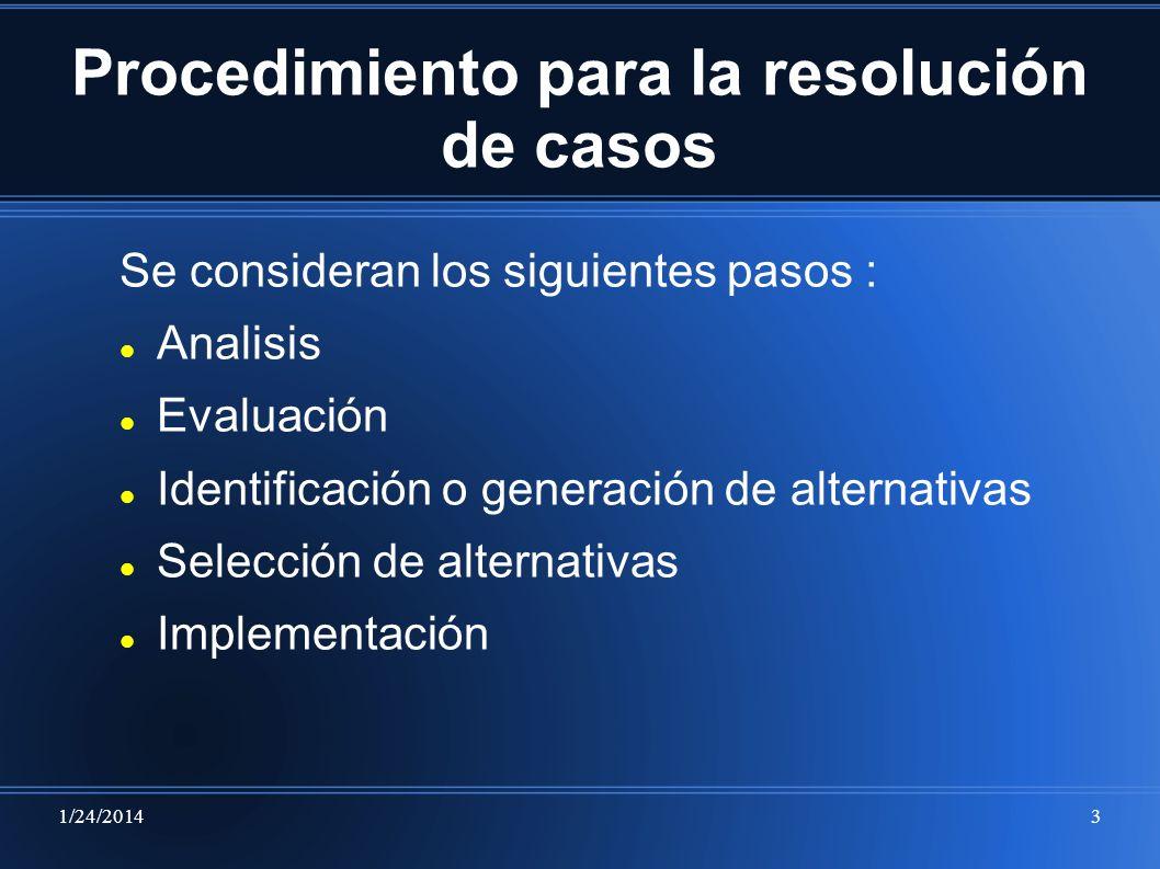 1/24/20143 Procedimiento para la resolución de casos Se consideran los siguientes pasos : Analisis Evaluación Identificación o generación de alternati