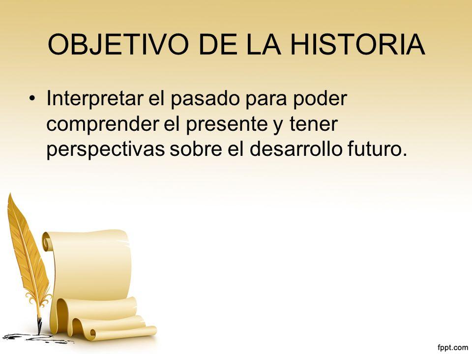 OBJETIVO DE LA HISTORIA Interpretar el pasado para poder comprender el presente y tener perspectivas sobre el desarrollo futuro.