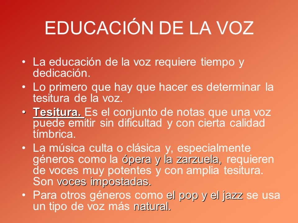 EDUCACIÓN DE LA VOZ La educación de la voz requiere tiempo y dedicación. Lo primero que hay que hacer es determinar la tesitura de la voz. Tesitura.Te