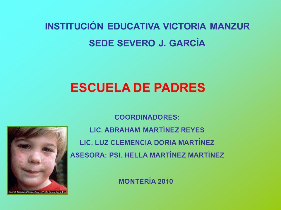 INSTITUCIÓN EDUCATIVA VICTORIA MANZUR SEDE SEVERO J. GARCÍA ESCUELA DE PADRES COORDINADORES: LIC. ABRAHAM MARTÍNEZ REYES LIC. LUZ CLEMENCIA DORIA MART