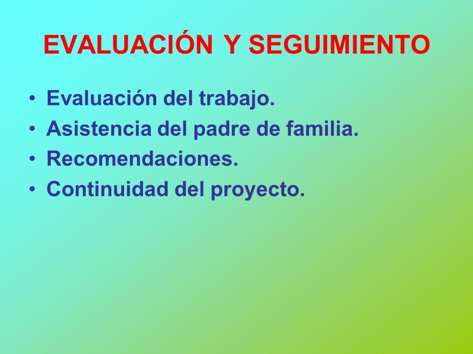 EVALUACIÓN Y SEGUIMIENTO Evaluación del trabajo. Asistencia del padre de familia. Recomendaciones. Continuidad del proyecto.