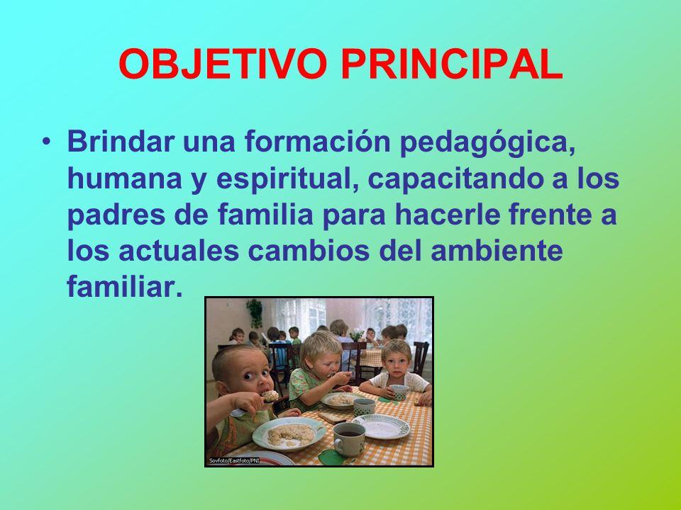 OBJETIVO PRINCIPAL Brindar una formación pedagógica, humana y espiritual, capacitando a los padres de familia para hacerle frente a los actuales cambi