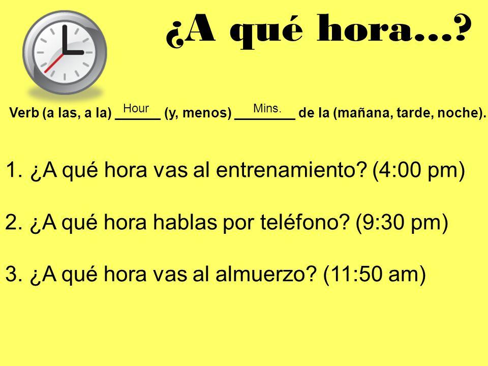 ¿A qué hora…? Verb (a las, a la) ______ (y, menos) ________ de la (mañana, tarde, noche). HourMins. 1. ¿A qué hora vas al entrenamiento? (4:00 pm) 2.