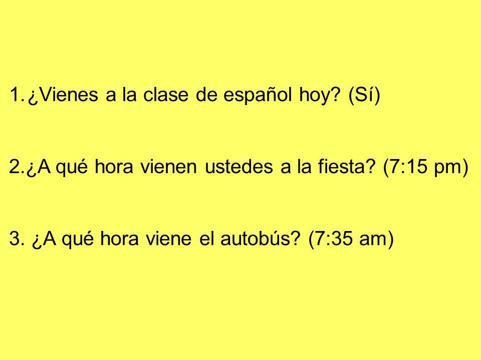 1.¿Vienes a la clase de español hoy? (Sí) 2.¿A qué hora vienen ustedes a la fiesta? (7:15 pm) 3. ¿A qué hora viene el autobús? (7:35 am)