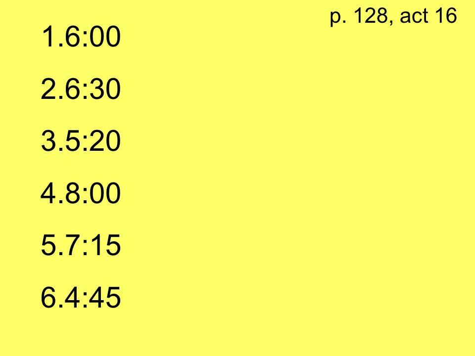 p. 128, act 16 1.6:00 2.6:30 3.5:20 4.8:00 5.7:15 6.4:45