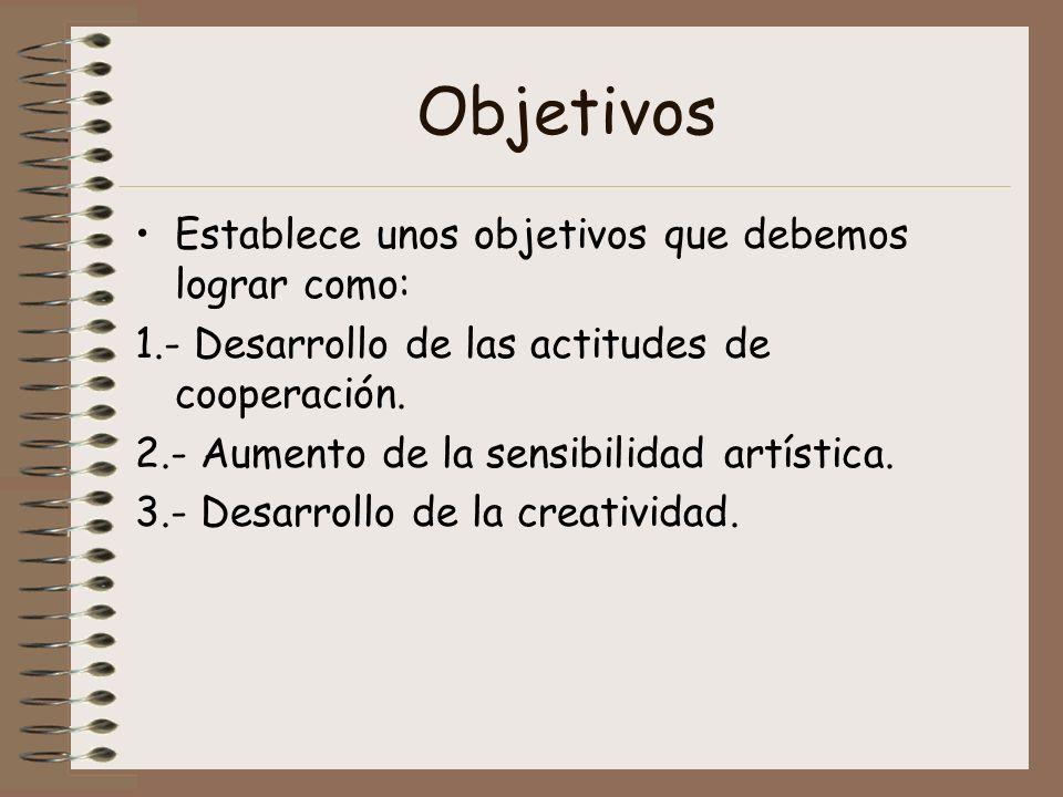Objetivos Establece unos objetivos que debemos lograr como: 1.- Desarrollo de las actitudes de cooperación. 2.- Aumento de la sensibilidad artística.