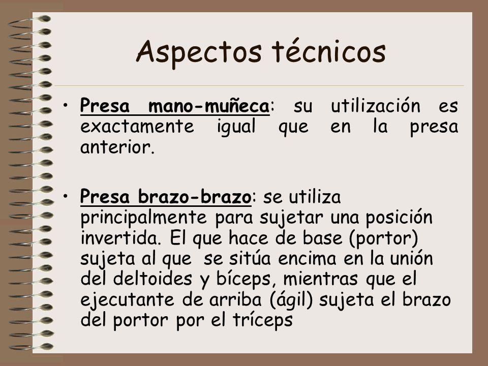 Aspectos técnicos Presa mano-muñeca: su utilización es exactamente igual que en la presa anterior. Presa brazo-brazo: se utiliza principalmente para s