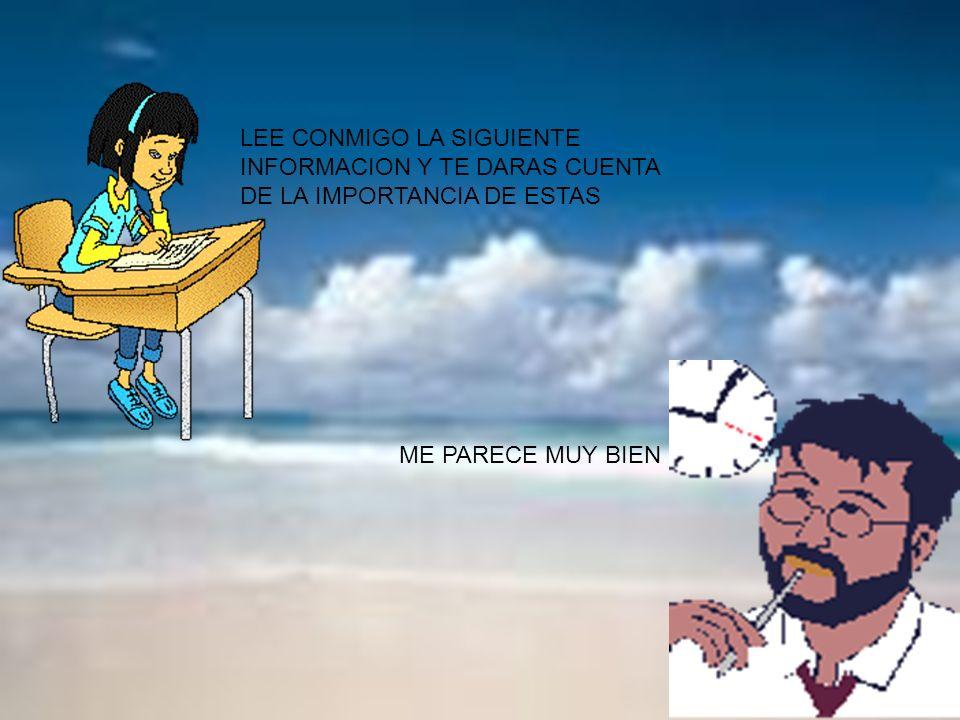LEE CONMIGO LA SIGUIENTE INFORMACION Y TE DARAS CUENTA DE LA IMPORTANCIA DE ESTAS ME PARECE MUY BIEN
