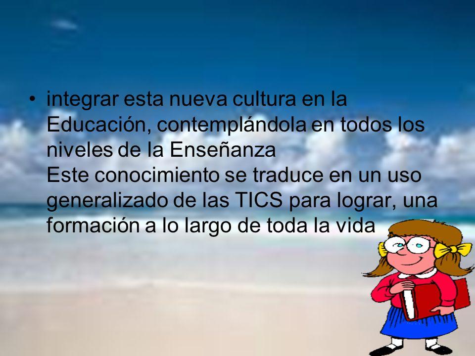 integrar esta nueva cultura en la Educación, contemplándola en todos los niveles de la Enseñanza Este conocimiento se traduce en un uso generalizado d