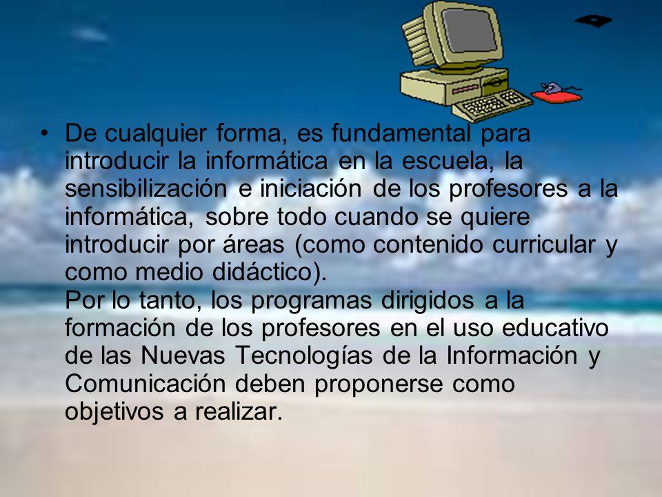 De cualquier forma, es fundamental para introducir la informática en la escuela, la sensibilización e iniciación de los profesores a la informática, s