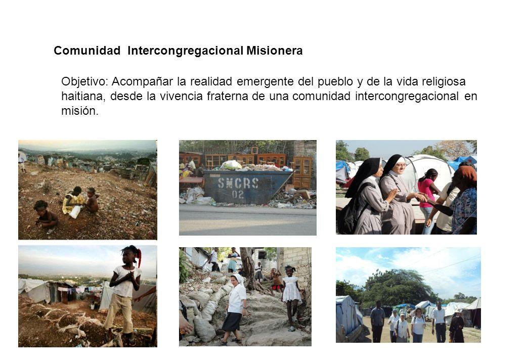 Comunidad Intercongregacional Misionera Objetivo: Acompañar la realidad emergente del pueblo y de la vida religiosa haitiana, desde la vivencia fraterna de una comunidad intercongregacional en misión.