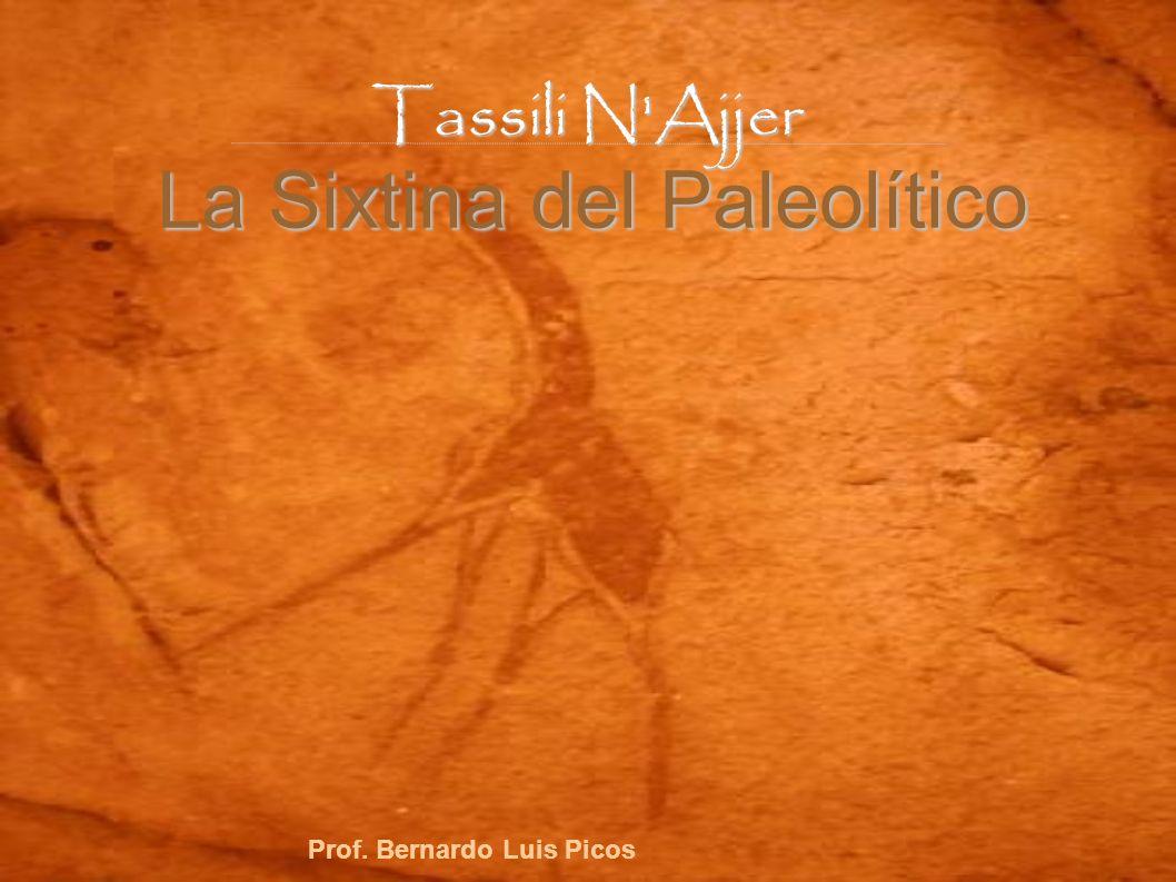 Tassili N'Ajjer La Sixtina del Paleolítico Prof. Bernardo Luis Picos