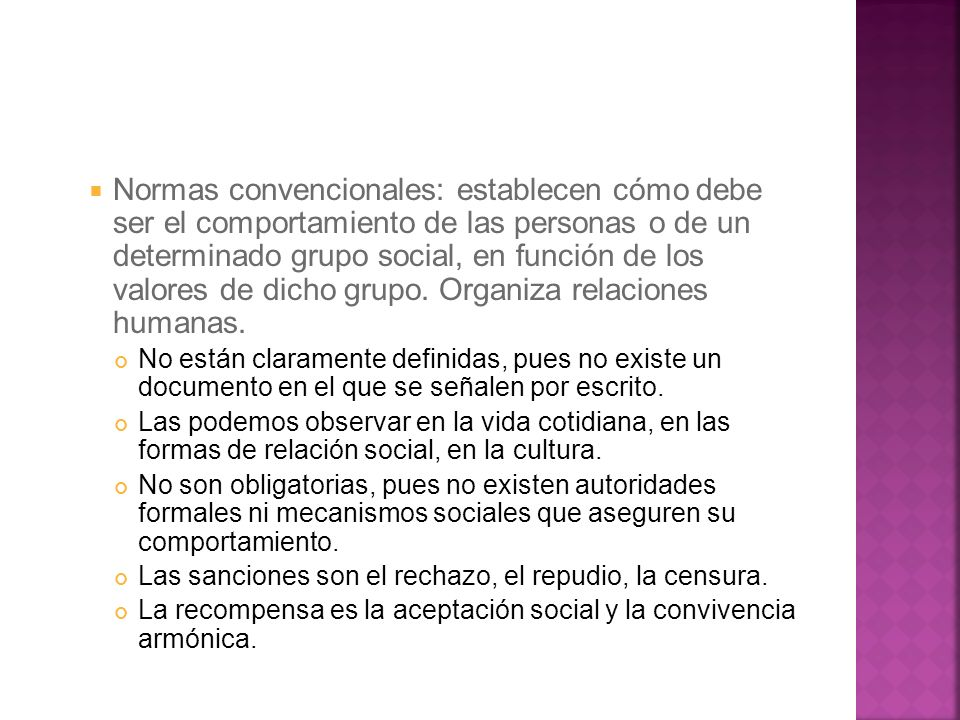 Normas convencionales: establecen cómo debe ser el comportamiento de las personas o de un determinado grupo social, en función de los valores de dicho
