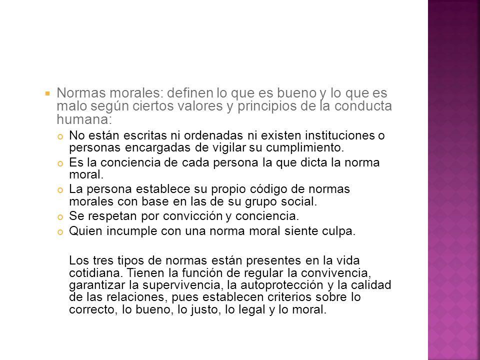 Normas morales: definen lo que es bueno y lo que es malo según ciertos valores y principios de la conducta humana: No están escritas ni ordenadas ni e
