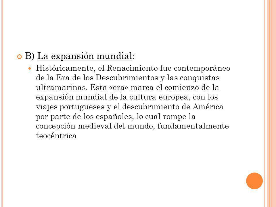 B) La expansión mundial: Históricamente, el Renacimiento fue contemporáneo de la Era de los Descubrimientos y las conquistas ultramarinas.