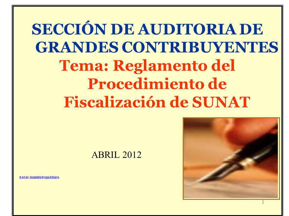 1 SECCIÓN DE AUDITORIA DE GRANDES CONTRIBUYENTES Tema: Reglamento del Procedimiento de Fiscalización de SUNAT ABRIL 2012 Autor: Rodolfo Vega Alfaro