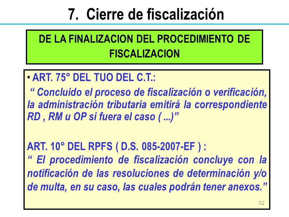 32 DE LA FINALIZACION DEL PROCEDIMIENTO DE FISCALIZACION ART. 75° DEL TUO DEL C.T.: Concluido el proceso de fiscalización o verificación, la administr