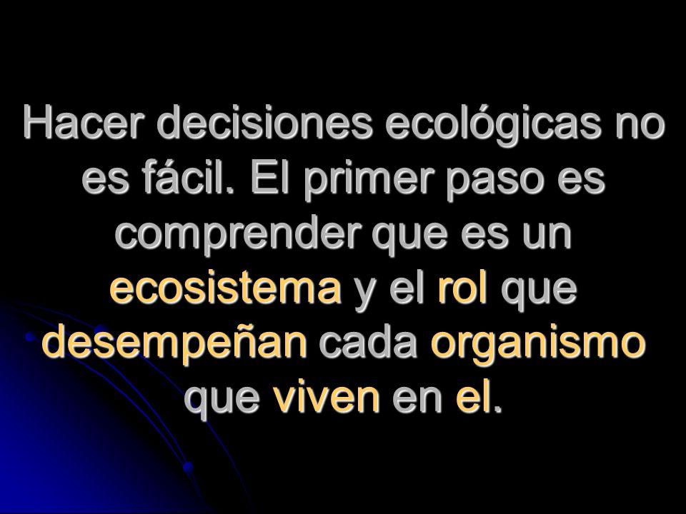 Hacer decisiones ecológicas no es fácil. El primer paso es comprender que es un ecosistema y el rol que desempeñan cada organismo que viven en el.