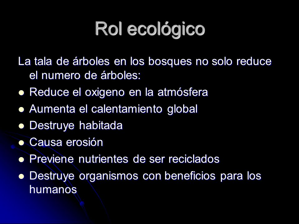 Ecological Role Deforestation not only reduces the number of trees it also: Reduces the oxygen in the atmosphere Reduces the oxygen in the atmosphere Augments global warming Augments global warming Destroys habitats Destroys habitats Causes erosion Causes erosion Prevents nutrients recycling Prevents nutrients recycling Destroys organisms that are beneficial to humans Destroys organisms that are beneficial to humans