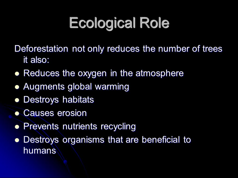 Ecological Role Deforestation not only reduces the number of trees it also: Reduces the oxygen in the atmosphere Reduces the oxygen in the atmosphere