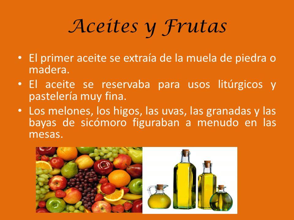 Aceites y Frutas El primer aceite se extraía de la muela de piedra o madera. El aceite se reservaba para usos litúrgicos y pastelería muy fina. Los me