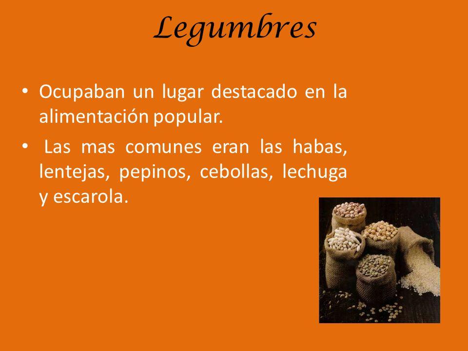 Legumbres Ocupaban un lugar destacado en la alimentación popular. Las mas comunes eran las habas, lentejas, pepinos, cebollas, lechuga y escarola.